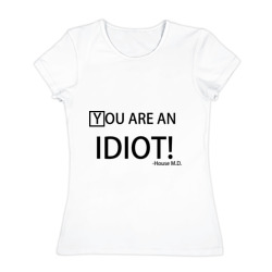 You are an idiot! House M.D.