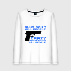 Guns dont kill people. Crazy mother fuckers kill people.