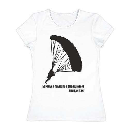 Женская футболка хлопок Боишься прыгать с парашютом - прыгай так!
