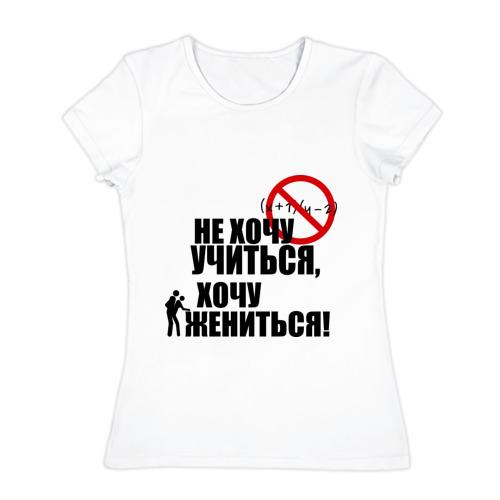 Женская футболка хлопок  Фото 01, Не хочу учиться, хочу жениться!