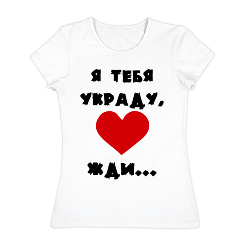 Женская футболка хлопок  Фото 01, я тебя украду, жди...