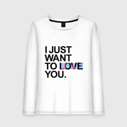 I just want to love you
