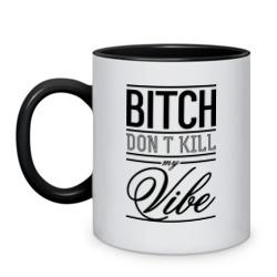Bitch don\'t kill my vibe