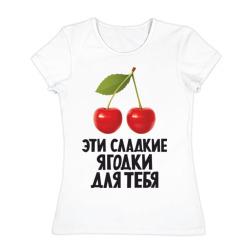 Эти сладкие ягодки для тебя - интернет магазин Futbolkaa.ru