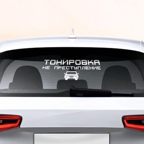 Наклейка на авто - для заднего стекла Тонировка не преступление