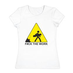 F#ck the work